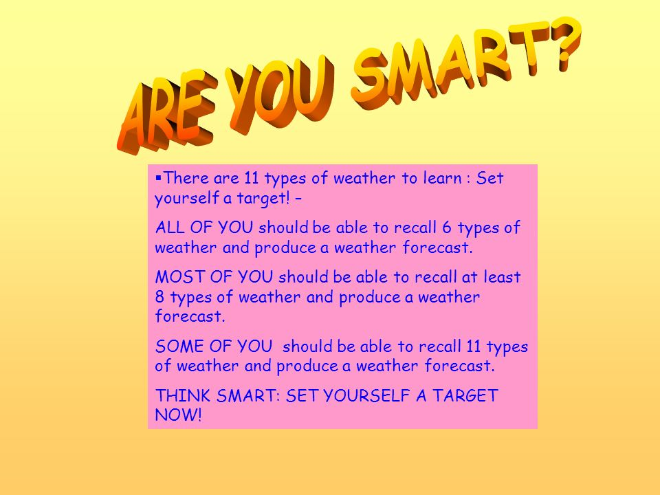ARE YOU SMART There are 11 types of weather to learn : Set yourself a target! –