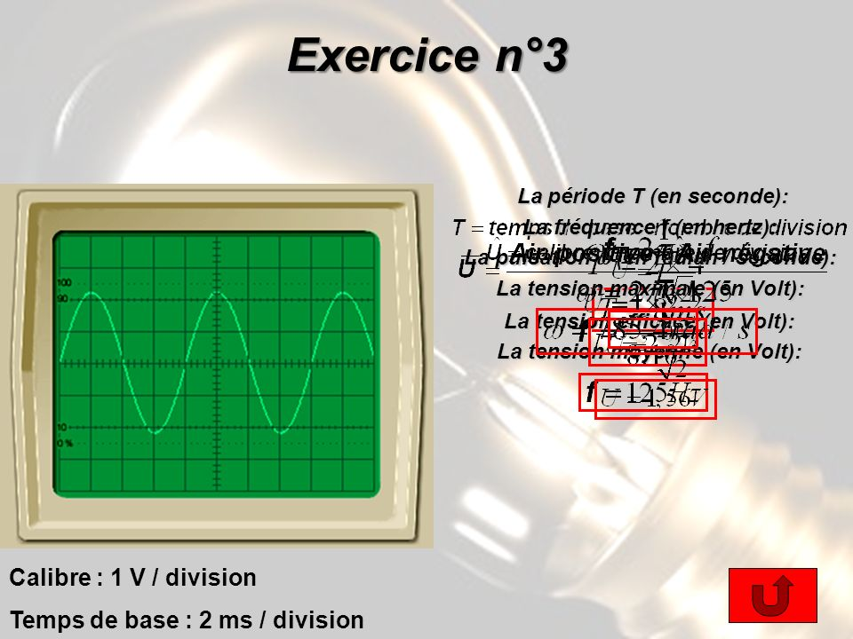 Exercice n°3 Calibre : 1 V / division Temps de base : 2 ms / division