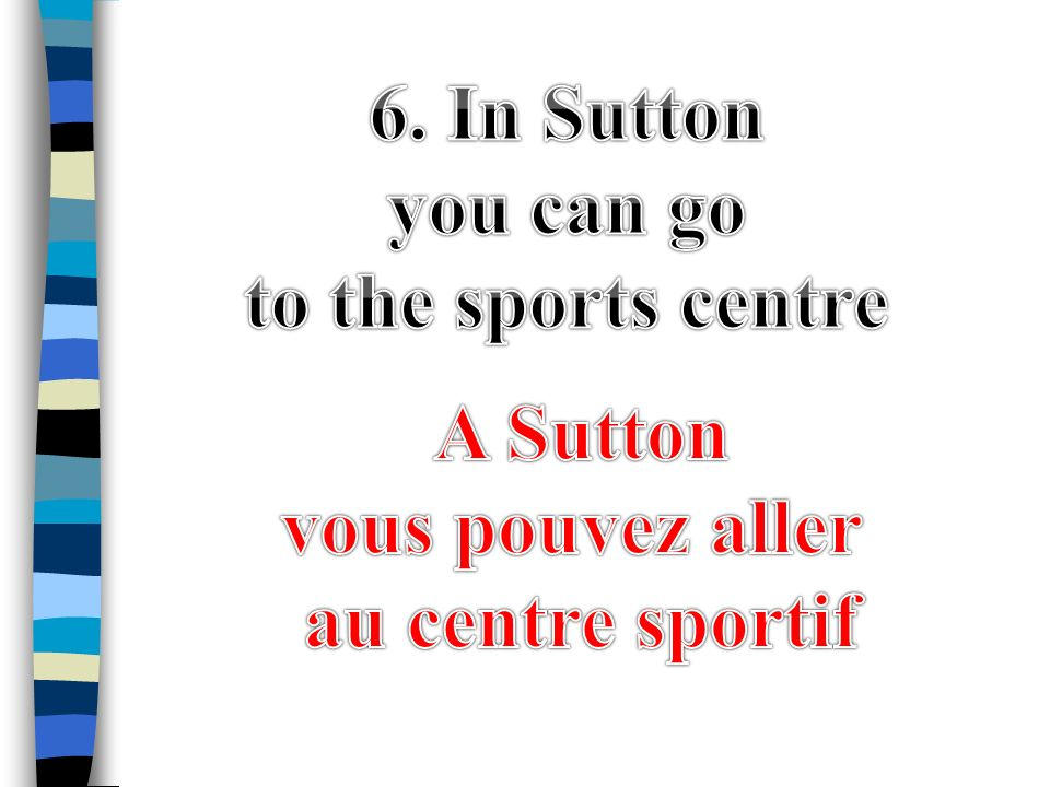 6. In Sutton you can go to the sports centre A Sutton vous pouvez aller au centre sportif