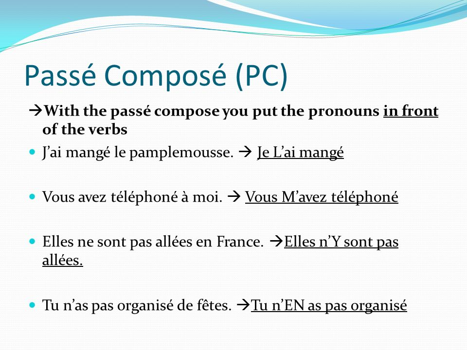 Passé Composé (PC) With the passé compose you put the pronouns in front of the verbs. J'ai mangé le pamplemousse.  Je L'ai mangé.