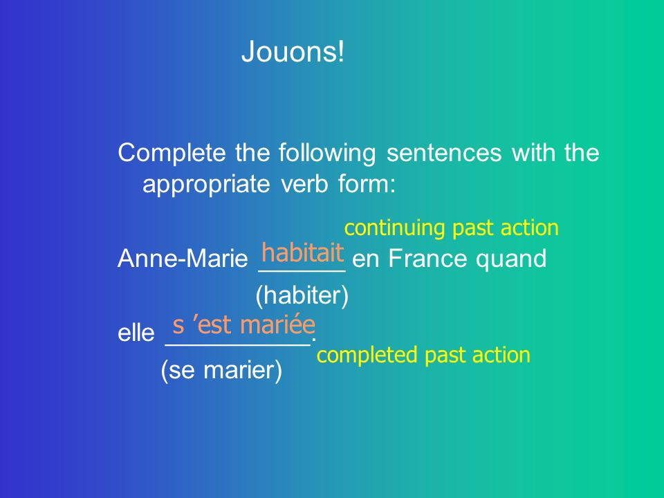 Jouons! Complete the following sentences with the appropriate verb form: Anne-Marie ______ en France quand.