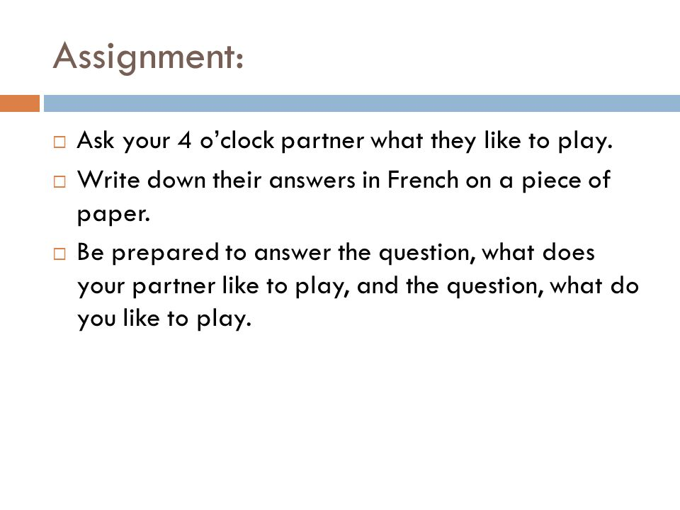 Assignment: Ask your 4 o'clock partner what they like to play.