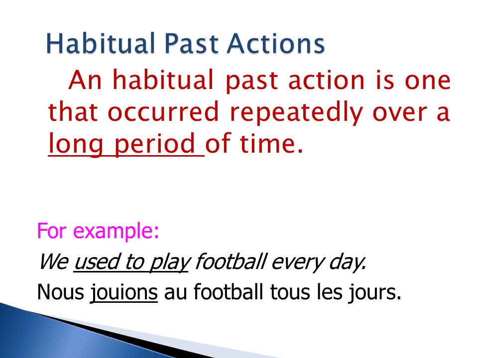 Habitual Past Actions An habitual past action is one that occurred repeatedly over a long period of time.