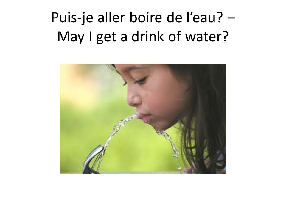 Puis-je aller boire de l'eau – May I get a drink of water