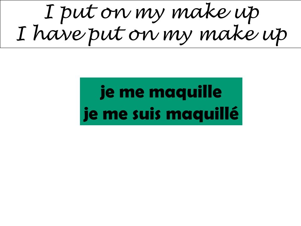 I put on my make up I have put on my make up je me maquille je me suis maquillé