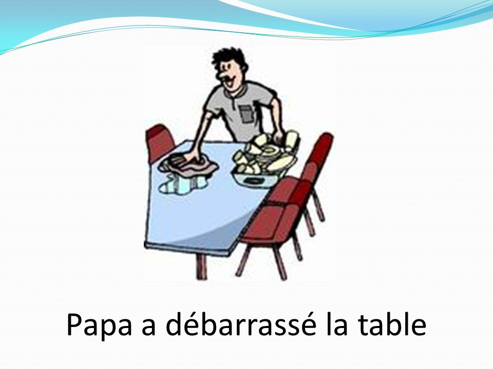 Papa a débarrassé la table