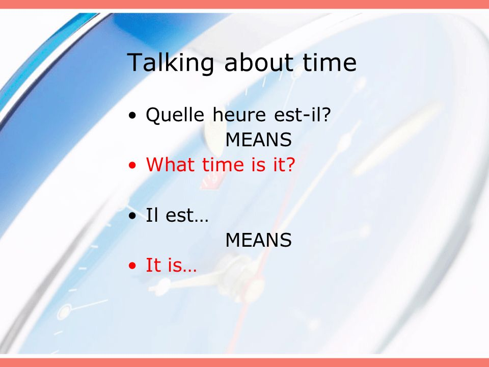 Talking about time Quelle heure est-il MEANS What time is it Il est…