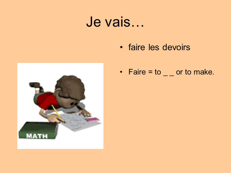 Je vais… faire les devoirs Faire = to _ _ or to make.