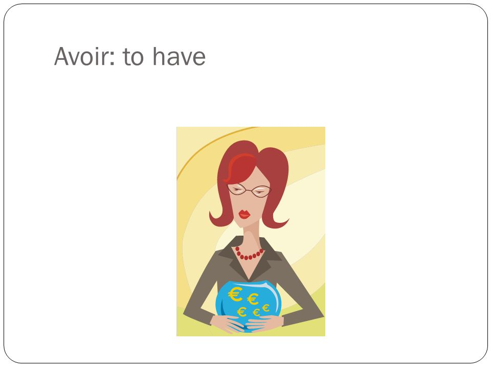 Avoir: to have