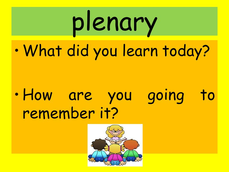 plenary What did you learn today How are you going to remember it