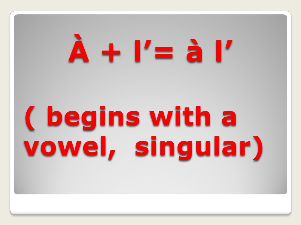 À + l'= à l' ( begins with a vowel, singular)