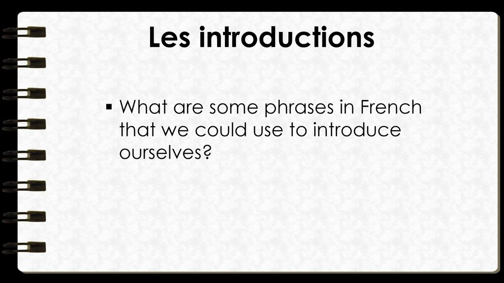 Les introductions What are some phrases in French that we could use to introduce ourselves
