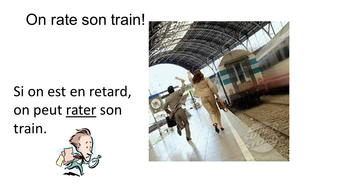 On rate son train! Si on est en retard, on peut rater son train.