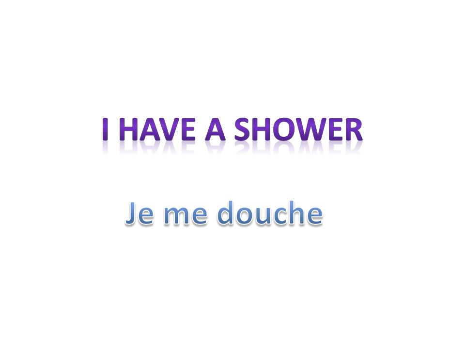 I have a shower Je me douche