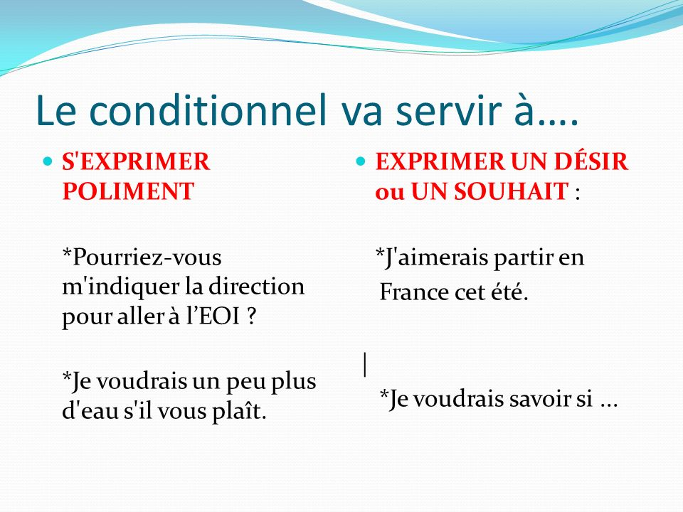 Le conditionnel va servir à….