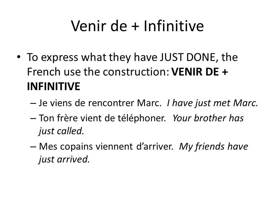 Venir de + Infinitive To express what they have JUST DONE, the French use the construction: VENIR DE + INFINITIVE.