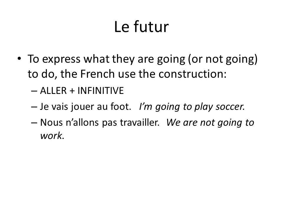 Le futur To express what they are going (or not going) to do, the French use the construction: ALLER + INFINITIVE.