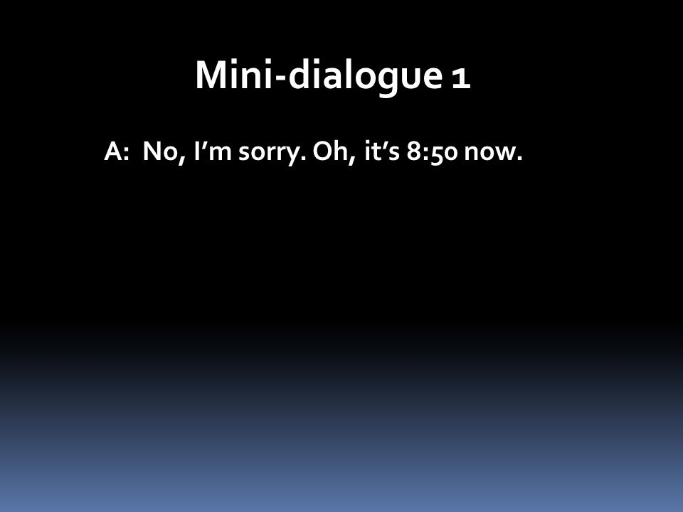 Mini-dialogue 1 A: No, I'm sorry. Oh, it's 8:50 now.