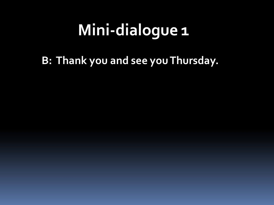 Mini-dialogue 1 B: Thank you and see you Thursday.
