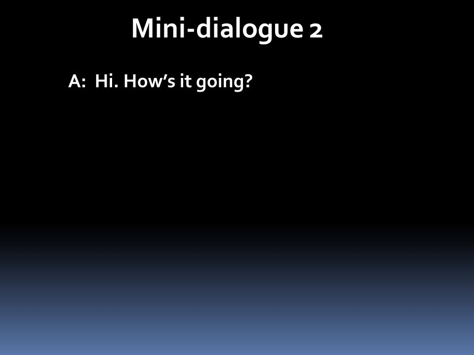 Mini-dialogue 2 A: Hi. How's it going