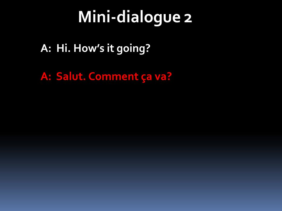 Mini-dialogue 2 A: Hi. How's it going A: Salut. Comment ça va