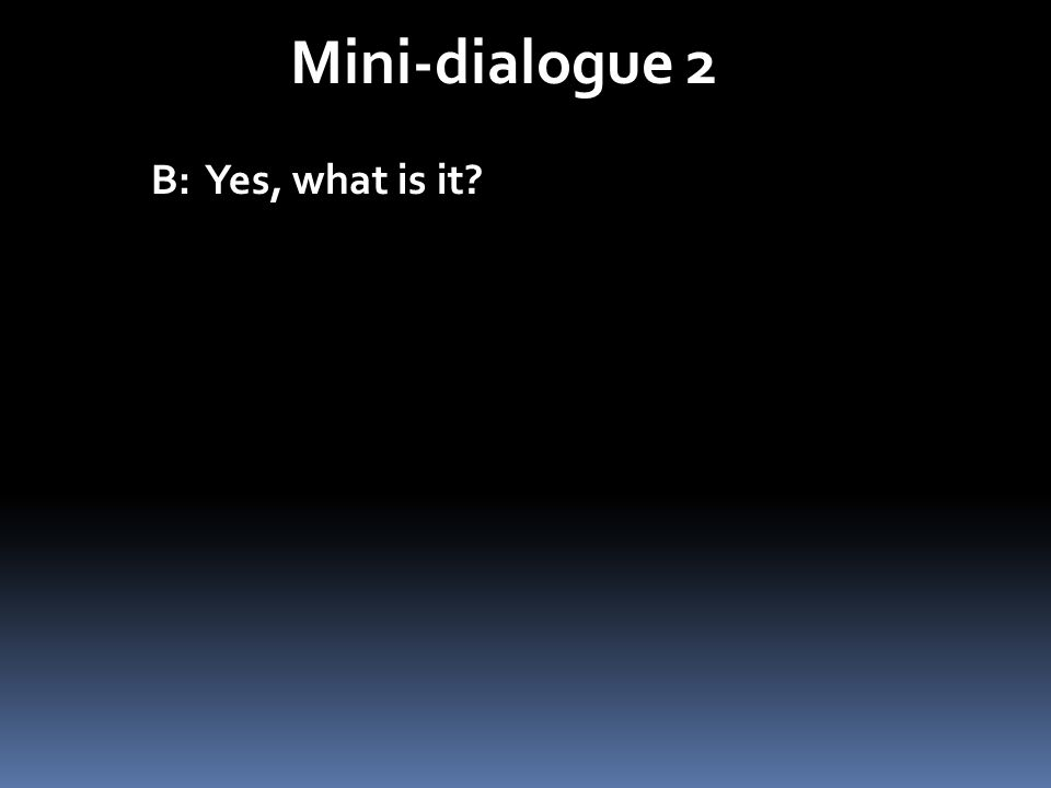 Mini-dialogue 2 B: Yes, what is it