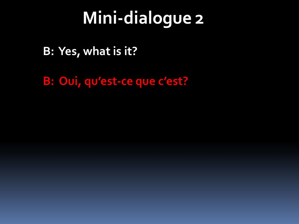 Mini-dialogue 2 B: Yes, what is it B: Oui, qu'est-ce que c'est