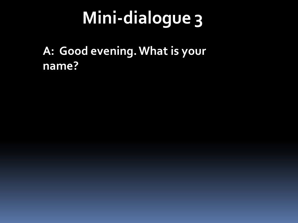 Mini-dialogue 3 A: Good evening. What is your name