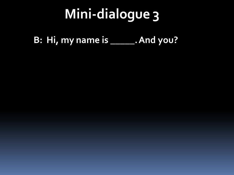 Mini-dialogue 3 B: Hi, my name is _____. And you