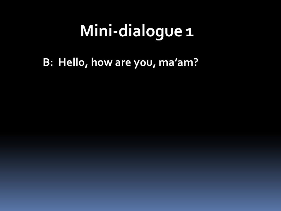 Mini-dialogue 1 B: Hello, how are you, ma'am