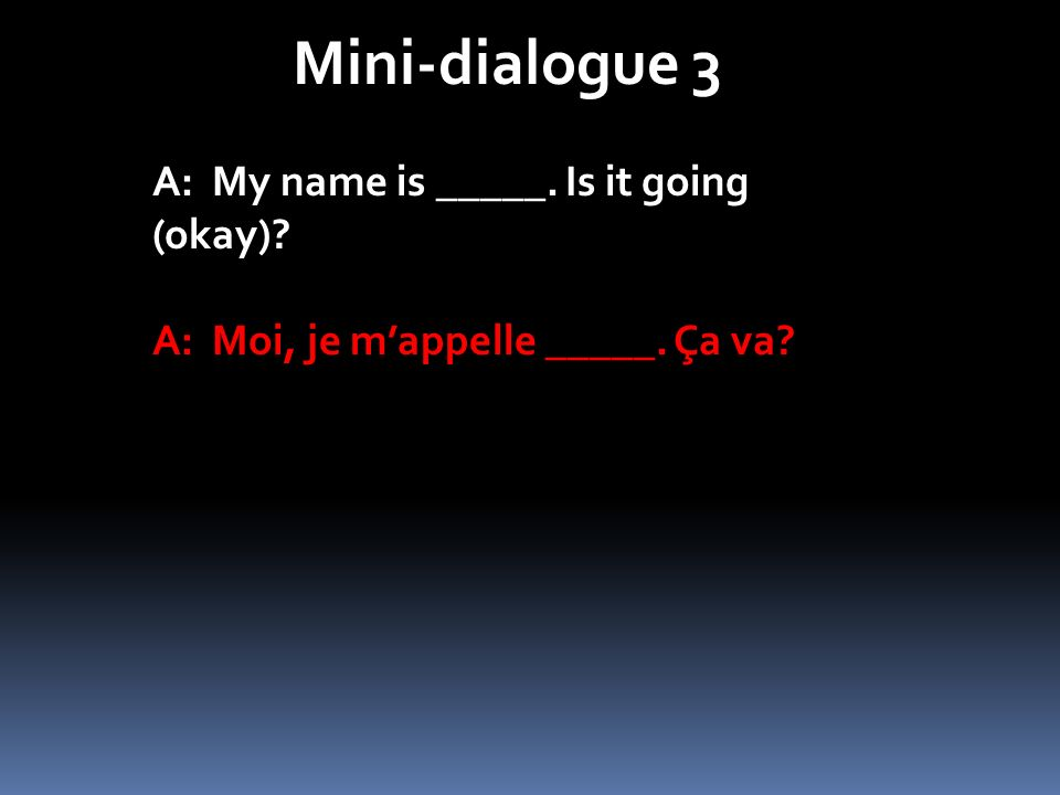 Mini-dialogue 3 A: My name is _____. Is it going (okay)