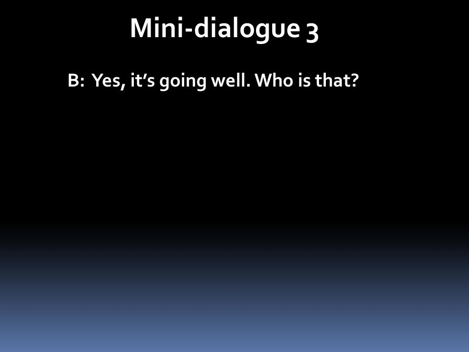Mini-dialogue 3 B: Yes, it's going well. Who is that