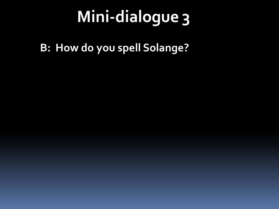 Mini-dialogue 3 B: How do you spell Solange