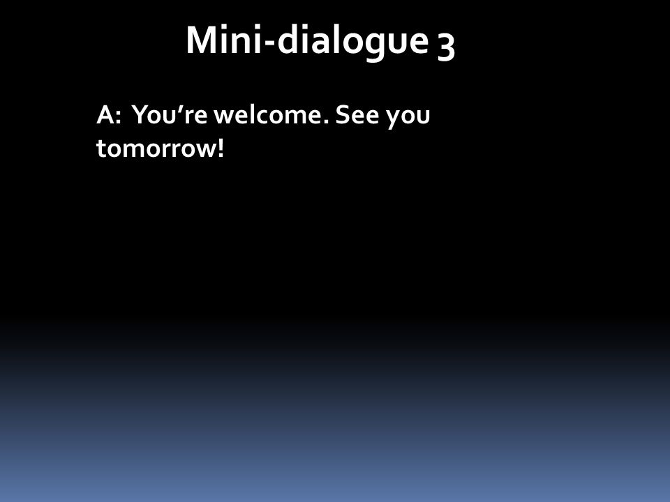 Mini-dialogue 3 A: You're welcome. See you tomorrow!