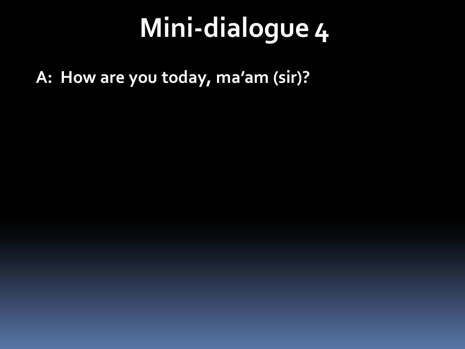 Mini-dialogue 4 A: How are you today, ma'am (sir)