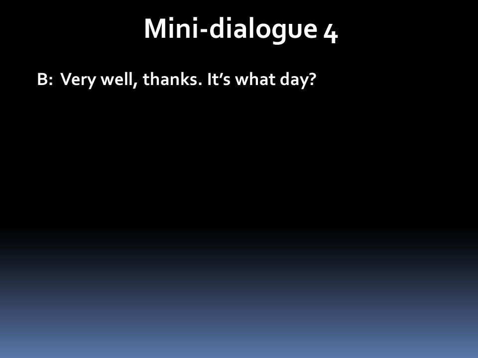 Mini-dialogue 4 B: Very well, thanks. It's what day