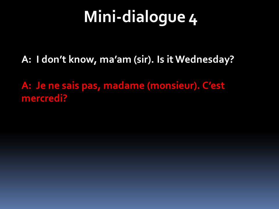 Mini-dialogue 4 A: I don't know, ma'am (sir). Is it Wednesday
