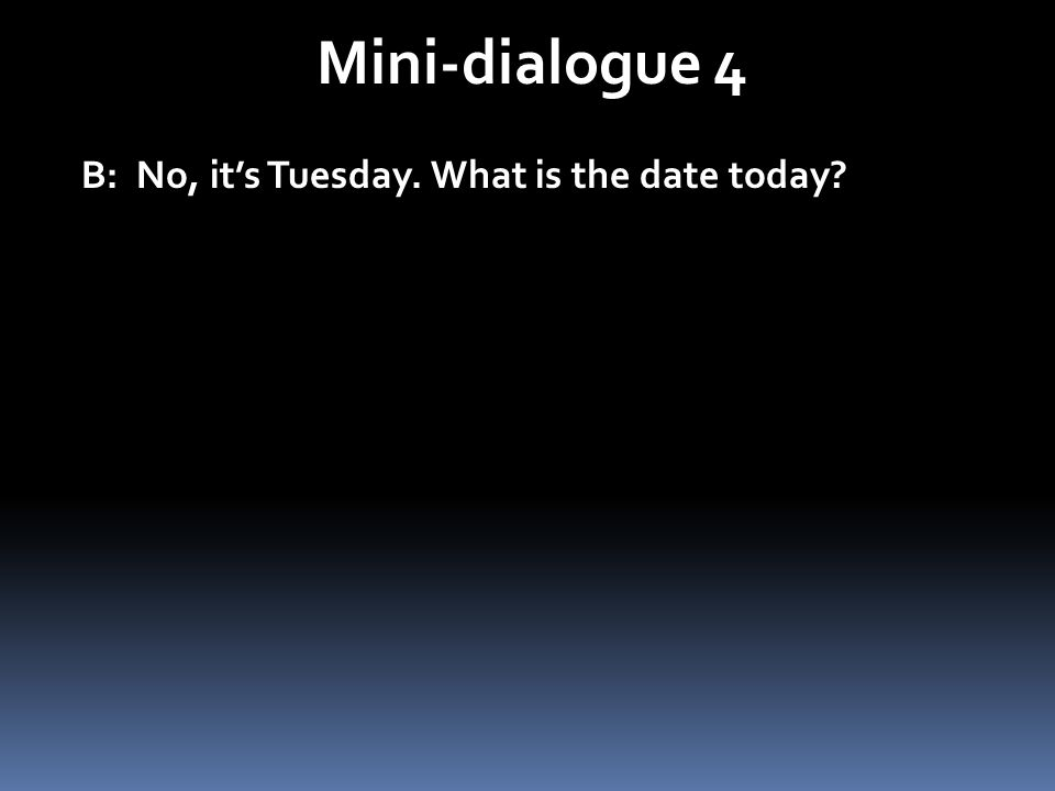 Mini-dialogue 4 B: No, it's Tuesday. What is the date today
