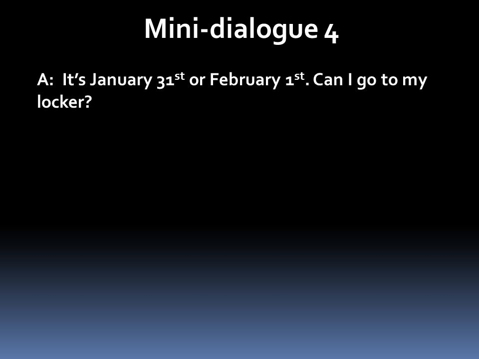 Mini-dialogue 4 A: It's January 31st or February 1st. Can I go to my locker
