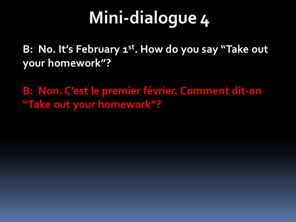 Mini-dialogue 4 B: No. It's February 1st. How do you say Take out your homework