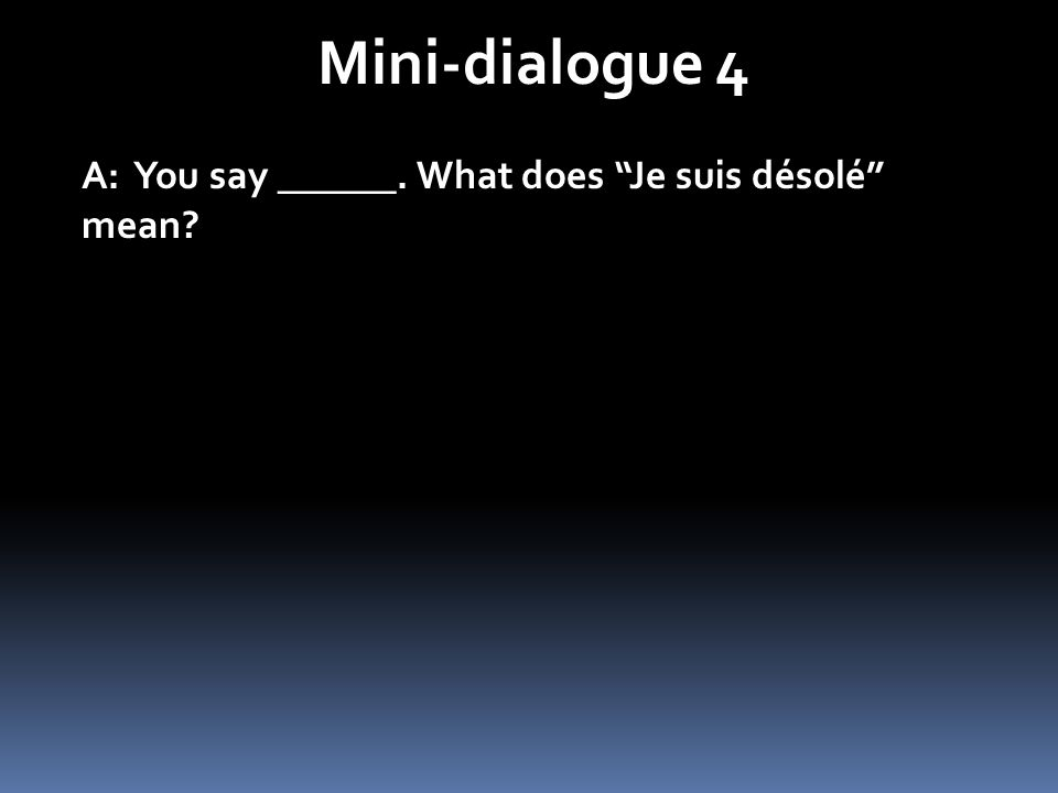 Mini-dialogue 4 A: You say ______. What does Je suis désolé mean