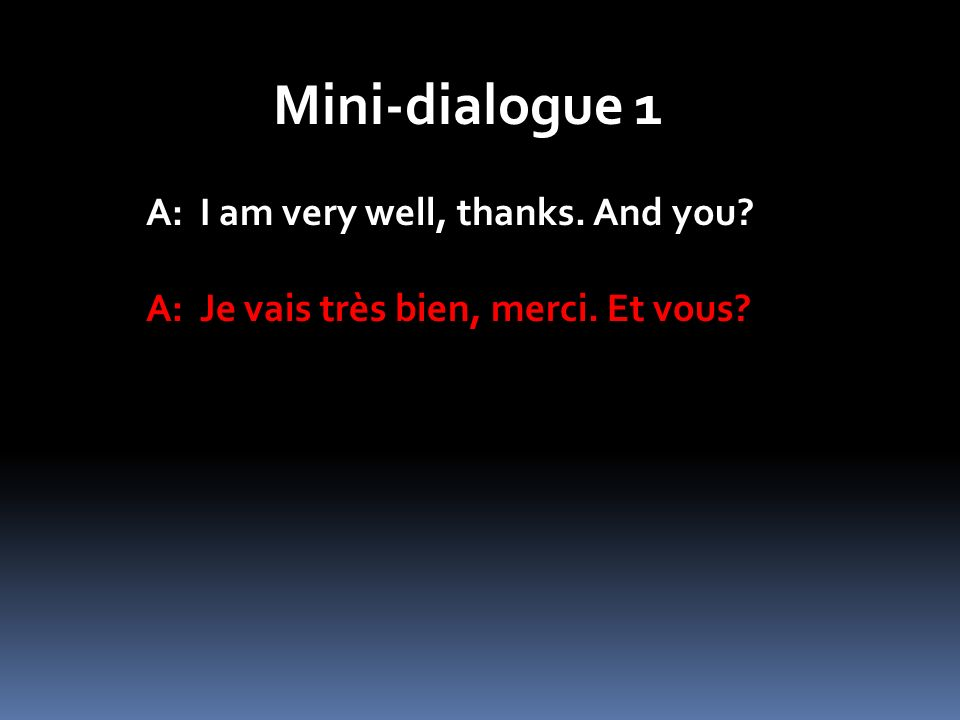 Mini-dialogue 1 A: I am very well, thanks. And you