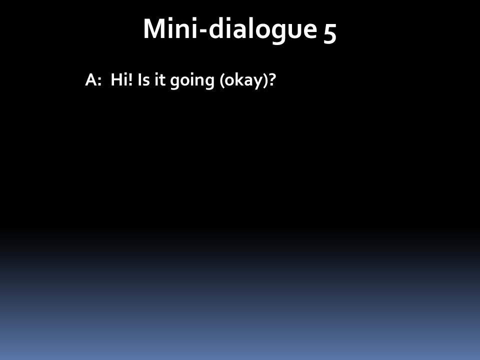 Mini-dialogue 5 A: Hi! Is it going (okay)