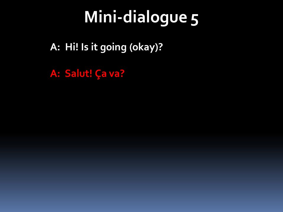 Mini-dialogue 5 A: Hi! Is it going (okay) A: Salut! Ça va