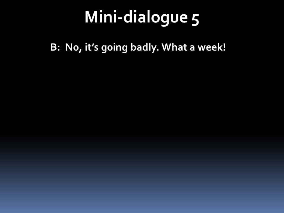 Mini-dialogue 5 B: No, it's going badly. What a week!