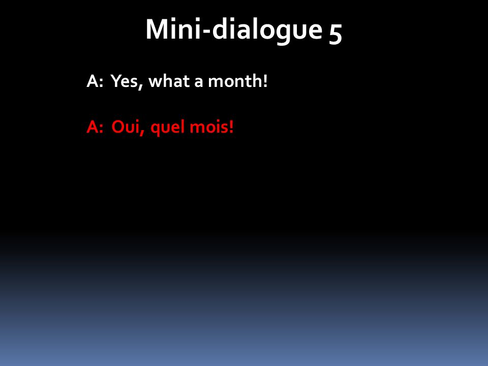 Mini-dialogue 5 A: Yes, what a month! A: Oui, quel mois!