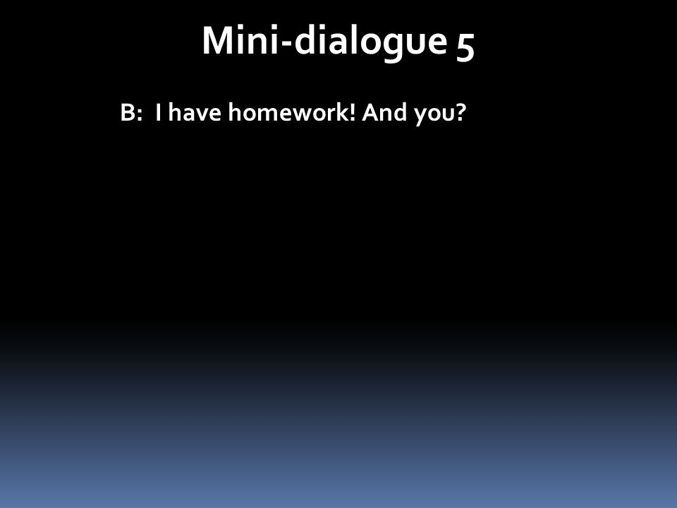 Mini-dialogue 5 B: I have homework! And you