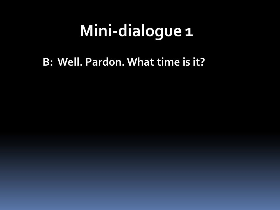Mini-dialogue 1 B: Well. Pardon. What time is it