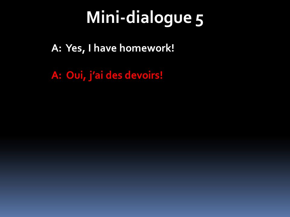 Mini-dialogue 5 A: Yes, I have homework! A: Oui, j'ai des devoirs!