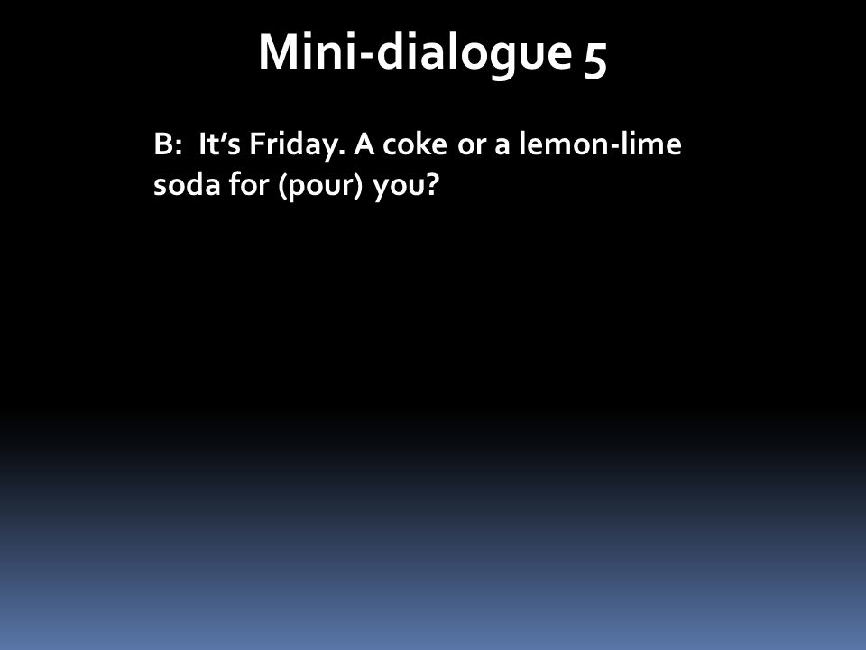 Mini-dialogue 5 B: It's Friday. A coke or a lemon-lime soda for (pour) you